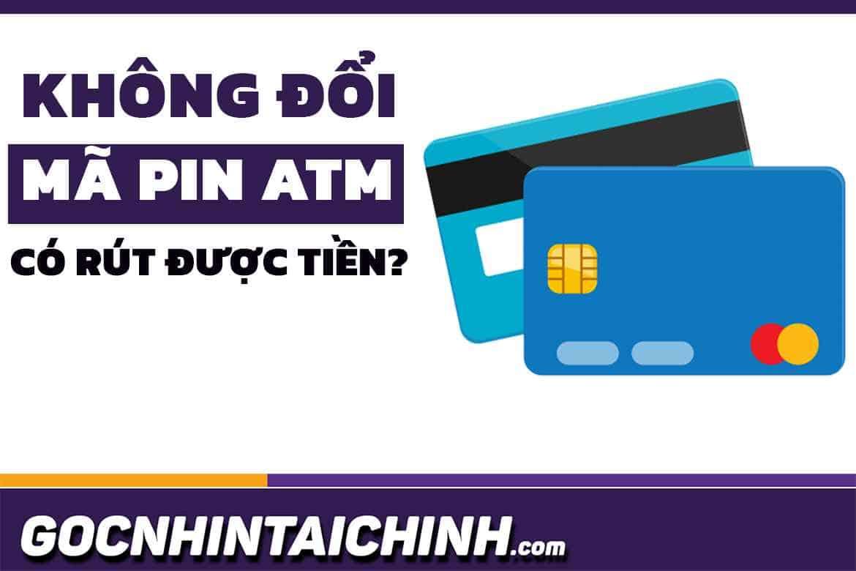 Không đổi mã PIN có rút được tiền không? Cách rút tiền nhanh!